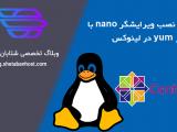 طریقه نصب ویرایشگر nano با دستور yum در لینوکس